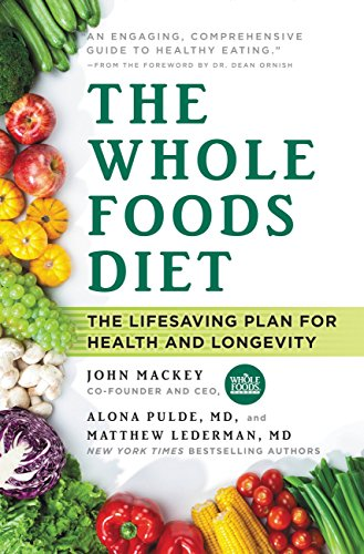 The Whole Foods Diet: The Lifesaving Plan for Health and Longevity (Starting A Whole Foods Plant Based Diet)