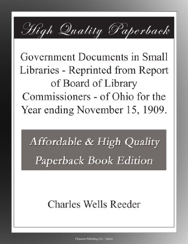 Government Documents in Small Libraries - Reprinted from Report of Board of Library Commissioners - of Ohio for the Year ending November 15, 1909.