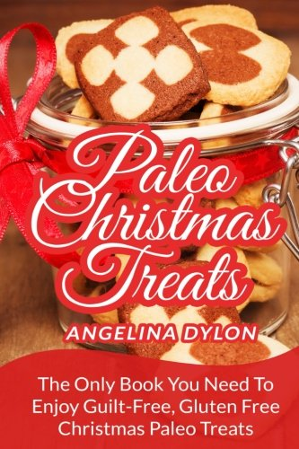 Paleo Christmas Treats: The Only Book You Need To Enjoy Guilt-Free, Gluten Free Christmas Paleo Treats (Desserts Paleo For Christmas)