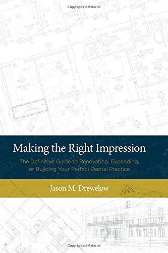 Making The Right Impression: The Definitive Guide to Renovating, Expanding, or Building Your Perfect Dental Practice