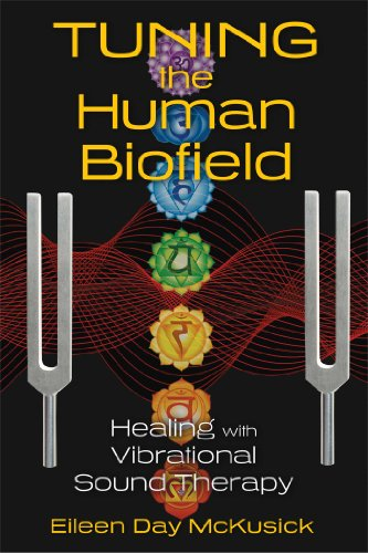 Tuning the Human Biofield: Healing with Vibrational Sound Therapy (Sound Medicine)