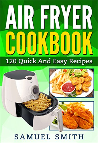 Air Fryer Cookbook: A Beginner`s Guide Including The Best 120 Quick & Easy Recipes For Your Air Fryer by Samuel Smith