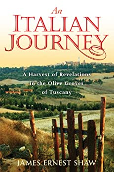 An Italian Journey: A Harvest of Revelations in the Olive Groves of Tuscany: A Pretty Girl, Seven Tuscan Farmers, and a Roberto Rossellini Film by [Shaw, James Ernest]