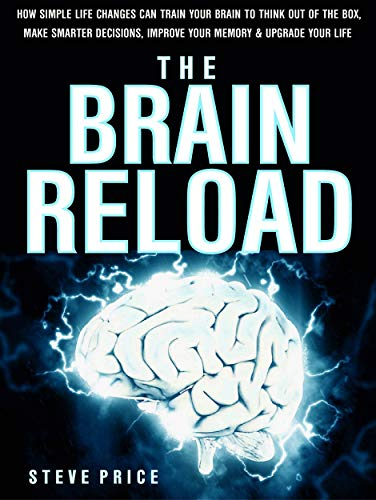 (The Brain Reload: How Simple Life Changes Can Train Your Brain To Think Out Of The Box, Make Smarter Decisions, Improve Your Memory And Upgrade Your Life )