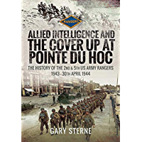 Allied Intelligence and the Cover Up at Pointe Du Hoc: The History of the 2nd & 5th US Army Rangers, 1943 – 30th April 1944 (English Edition)