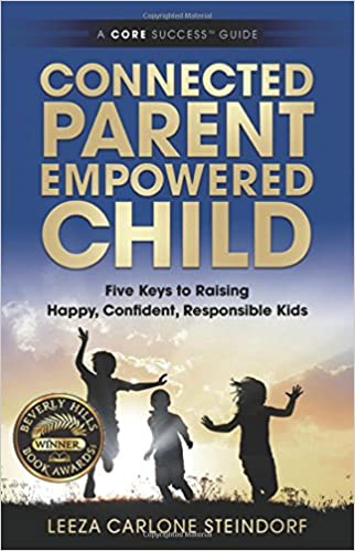 Connected Parent, Empowered Child: Five Keys to Raising Happy, Confident, Responsible Kids: Volume 1 (A CORE Success® Guide)