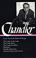Raymond Chandler: Later Novels and Other Writings: The Lady in the Lake / The Little Sister / The Long Goodbye / Playback /Double Indemnity / Selected Essays and Letters