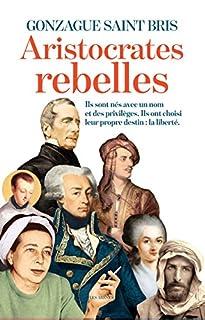 Aristocrates rebelles : ils sont nés avec un nom et des privilèges, ils ont choisi leur propre destin : la liberté, Saint Bris, Gonzague