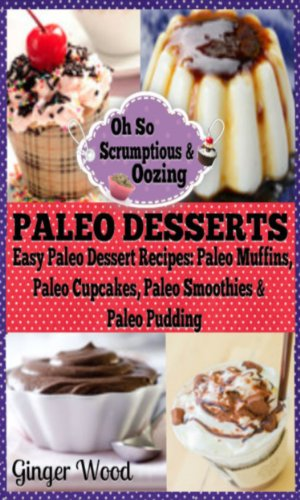 Paleo Desserts: Easy Paleo Dessert Recipes Paleo Muffins, Paleo Cupcakes, Paleo Smoothies & Paleo Pudding by Ginger Wood