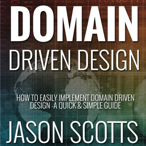 (Domain Driven Design: How to Easily Implement Domain Driven Design - A Quick & Simple Guide)