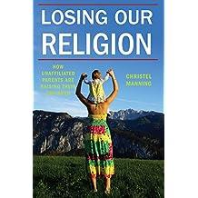 Losing Our Religion: How Unaffiliated Parents Are Raising Their Children (Secular Studies)