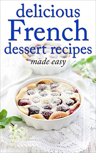 Delicious French Dessert Recipes - made easy (French cookbook, French cooking, dessert, dessert recipes, dessert cookbook) (Desserts of the World Book 2) by [of the World, Desserts, Cordain, Tina]