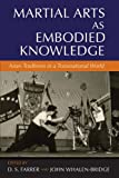 Martial Arts As Embodied Knowledge : Asian Traditions in a Transnational World, Whalen-Bridge, Farrer, 1438439660