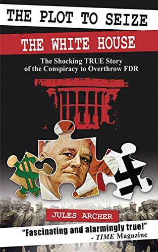 The Plot to Seize the White House: The Shocking True Story of the Conspiracy to Overthrow FDR