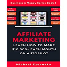 Affiliate Marketing: Learn How to Make $10,000+ Each Month on Autopilot. (Business & Money Series Book 1)