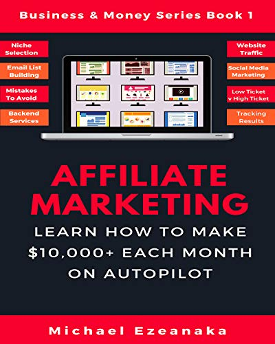Affiliate Marketing: Learn How to Make $10,000+ Each Month on Autopilot. (Business & Money Series Book 1) (Best Side Hustles 2019)