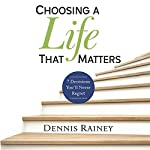 Choosing a Life That Matters: 7 Decisions You'll Never Regret | Dennis Rainey,Tim Grissom