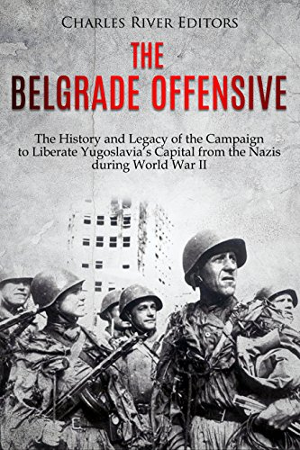 #freebooks – The Belgrade Offensive: The History and Legacy of the Campaign to Liberate Yugoslavia's Capital from the Nazis during World War II by Charles River Editors