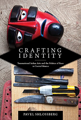 Crafting Identity: Transnational Indian Arts and the Politics of Race in Central Mexico (First Peoples: New Directions i