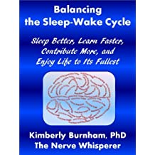 Balancing the Sleep-Wake Cycle: Sleep Better, Learn Faster, Contribute More, and Enjoy Life to Its Fullest (Recover Your Life Through Brain Health Book 1)