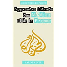 Apprendre l'Arabe des Médias et de la Presse: 60 dépêches en arabe, avec leur  traduction en français, les enregistrements audio en arabe et un lexique ... dans les médias arabes (French Edition)