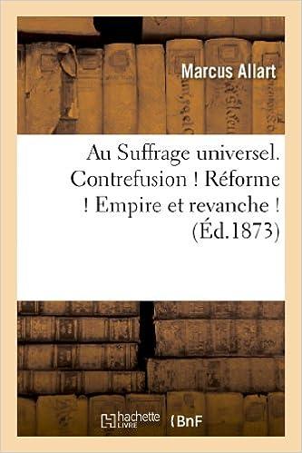 Livre Au Suffrage universel. Contrefusion ! Réforme ! Empire et revanche ! pdf