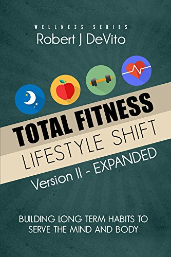 Total Fitness Lifestyle Shift - EXPANDED: Building Long Term Habits To Serve The Mind And Body