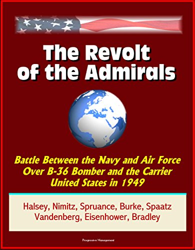 The Revolt of the Admirals: Battle Between the Navy and Air Force Over B-36 Bomber and the Carrier United States in 1949, Halsey, Nimitz, Spruance, Burke, Spaatz, Vandenberg, Eisenhower, Bradley
