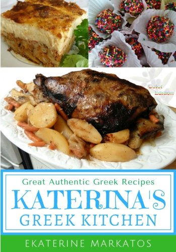 Katerina's Greek Kitchen: Great Authentic Greek Recipes (Color Edition) by Ekaterine Markatos, James Markatos