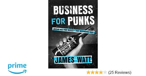 Business For Punks Break All The Rules The Brewdog Way James Watt