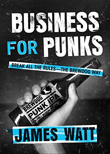Business for Punks: Break All the Rules--the BrewDog Way by James Watt
