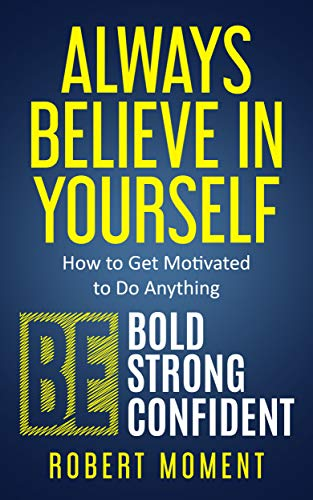 Always Believe in Yourself: How to Get Motivated to Do Anything by Robert Moment