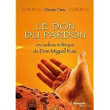 Le don du pardon : Un cadeau toltèque de Don Miguel Ruiz (French Edition)