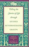 Telling the Stories of Life Through Guided Autobiography Groups, Birren, James E. and Cochran, Kathryn N., 0801866340