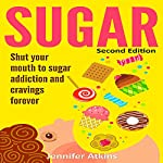 Sugar: Shut Your Mouth to Sugar Addiction and Cravings Forever, 2nd Edition | Jennifer Atkins