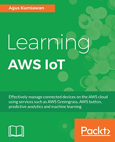 Learning AWS IoT: Effectively manage connected devices on the AWS cloud using services such as AWS...