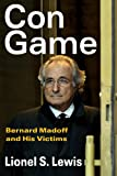 Con Game : Bernard Madoff and His Victims, Lewis, Lionel S., 1412846099