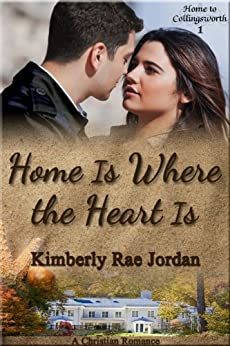 Home Is Where the Heart Is: A Christian Romance (Home to Collingsworth Book 1) by [Jordan, Kimberly Rae]