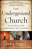 The Underground Church: Reclaiming the SubversiveWay of Jesus