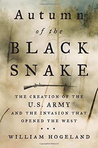 Autumn of the Black Snake: The Creation of the U.S. Army and the Invasion That Opened the - William Black