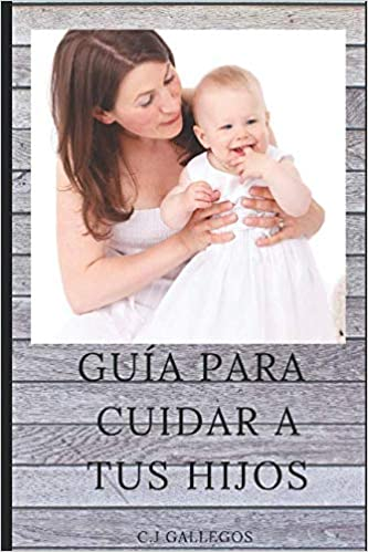 GUIA PARA CUIDAR A TUS HIJOS (Spanish Edition): C.J Gallegos ...