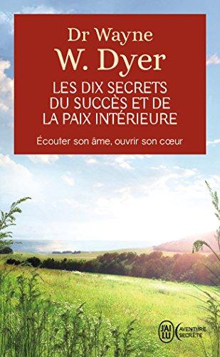 Les dix secrets du succès et de la paix intérieure - Écouter son âme, ouvrir son cœur