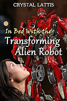 In Bed with the Transforming Alien Robot (Roboterotic Love Book 1) by [Lattis, Crystal]
