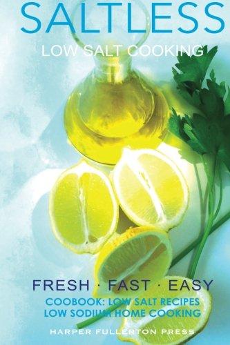 Low salt. Low salt cooking. Low salt recipes.: Saltless: Fresh, Fast, Easy. (Saltless: NEW fresh, fast, easy low salt, low sodium cookbook) (Volume 2) by Harper Fullerton
