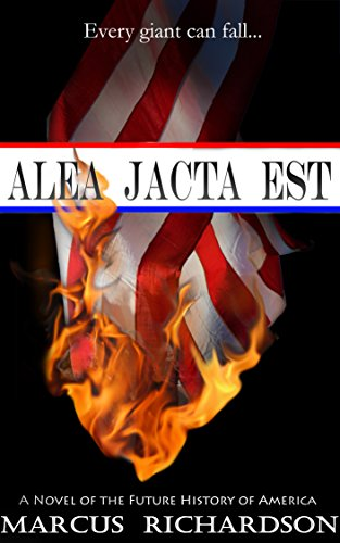 Alea Jacta Est: A Novel of the Fall of America (Future History of America Book 1) by [Richardson, Marcus]
