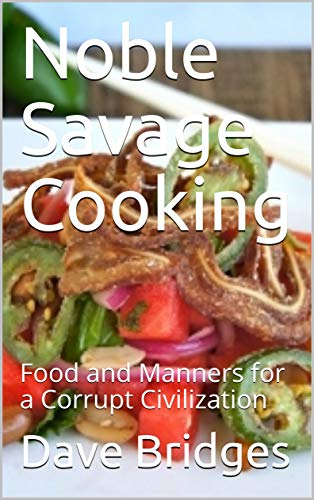Noble Savage Cooking: Food and Manners for a Corrupt Civilization by Dave Bridges