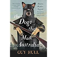The Dogs that Made Australia: The Story of the Dogs that Brought about Australia's Transformation from Starving Colony…