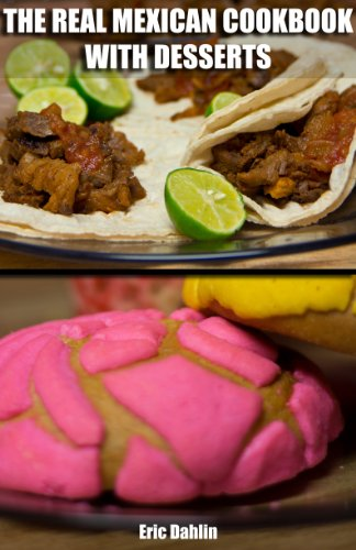 The Real Mexican Cookbook and Desserts: Your Guide to cooking real authentic Mexican food and desserts! (Real Recipe Books)