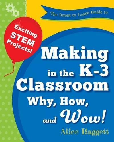 The Invent to Learn Guide to Making in the K-3 Classroom: Why, How, and Wow!