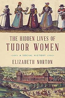 Book Cover: The Hidden Lives of Tudor Women: A Social History